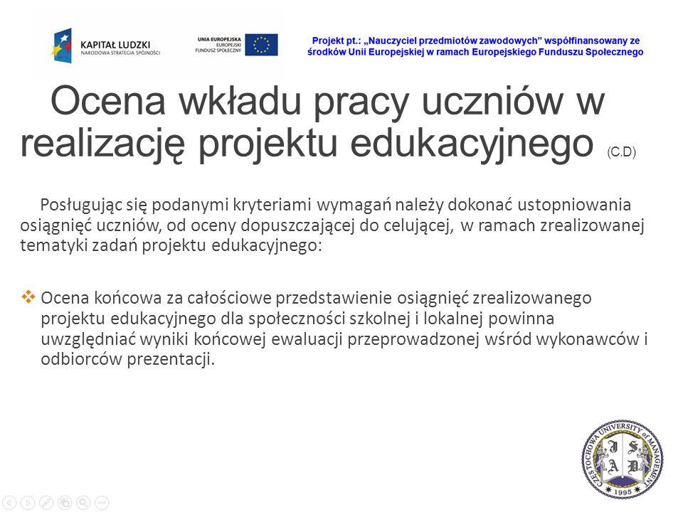 Ocena wkładu pracy uczniów w realizację projektu edukacyjnego (C.D) Posługując się podanymi kryteriami wymagań należy dokonać ustopniowania osiągnięć uczniów, od oceny dopuszczającej do celującej, w ramach zrealizowanej tematyki zadań projektu edukacyjnego:  Ocena końcowa za całościowe przedstawienie osiągnięć zrealizowanego projektu edukacyjnego dla społeczności szkolnej i lokalnej powinna uwzględniać wyniki końcowej ewaluacji przeprowadzonej wśród wykonawców i odbiorców prezentacji.