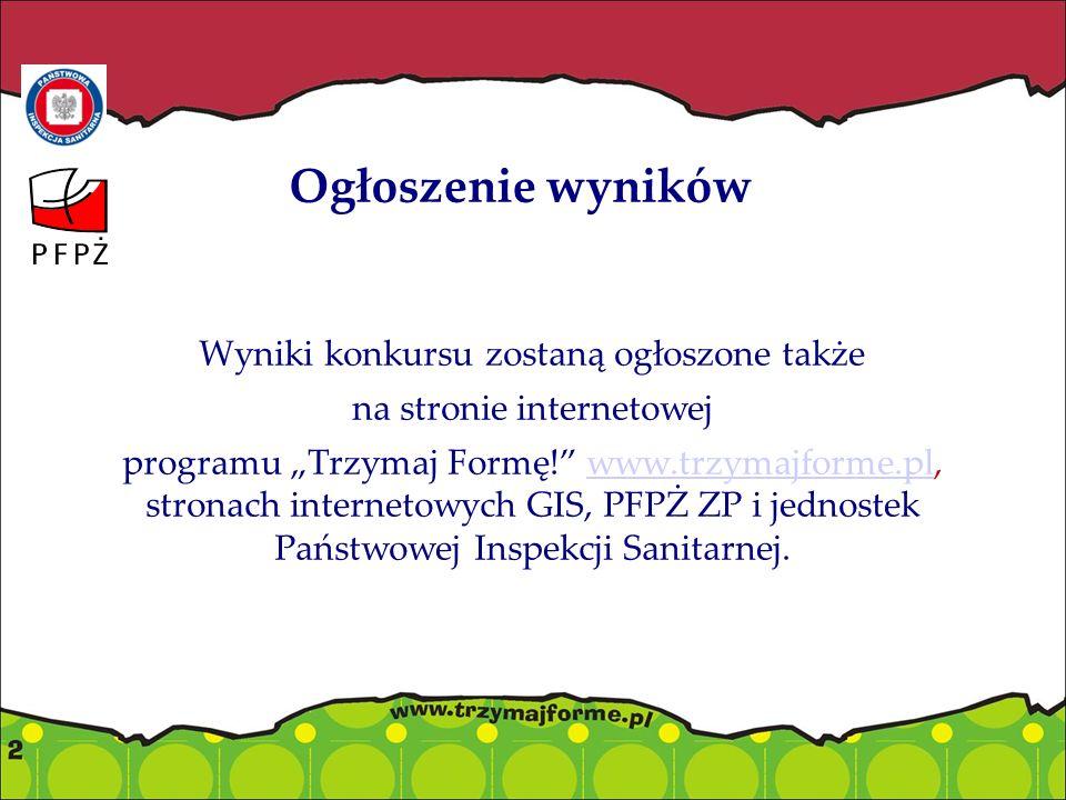 """Ogłoszenie wyników Wyniki konkursu zostaną ogłoszone także na stronie internetowej programu """"Trzymaj Formę! www.trzymajforme.pl, stronach internetowych GIS, PFPŻ ZP i jednostek Państwowej Inspekcji Sanitarnej.www.trzymajforme.pl"""