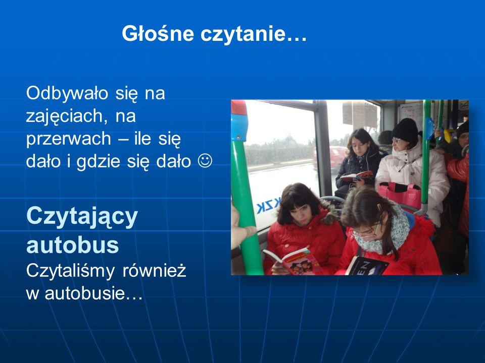 Odbywało się na zajęciach, na przerwach – ile się dało i gdzie się dało Czytający autobus Czytaliśmy również w autobusie… Głośne czytanie…