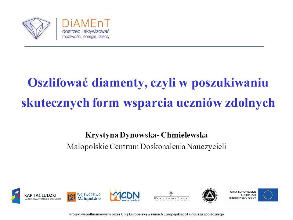 Oszlifować diamenty, czyli w poszukiwaniu skutecznych form wsparcia uczniów zdolnych Krystyna Dynowska- Chmielewska Małopolskie Centrum Doskonalenia Nauczycieli Projekt współfinansowany przez Unię Europejską w ramach Europejskiego Funduszu Społecznego