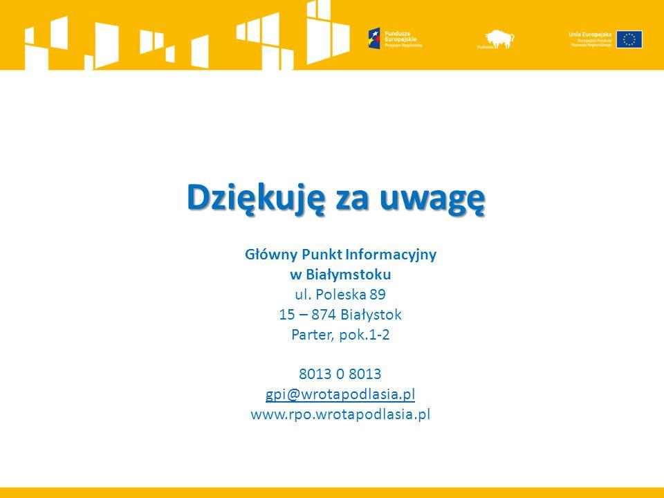 Dziękuję za uwagę Główny Punkt Informacyjny w Białymstoku ul. Poleska 89 15 – 874 Białystok Parter, pok.1-2 8013 0 8013 gpi@wrotapodlasia.pl www.rpo.w