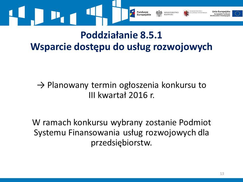 Poddziałanie 8.5.1 Wsparcie dostępu do usług rozwojowych → Planowany termin ogłoszenia konkursu to III kwartał 2016 r.
