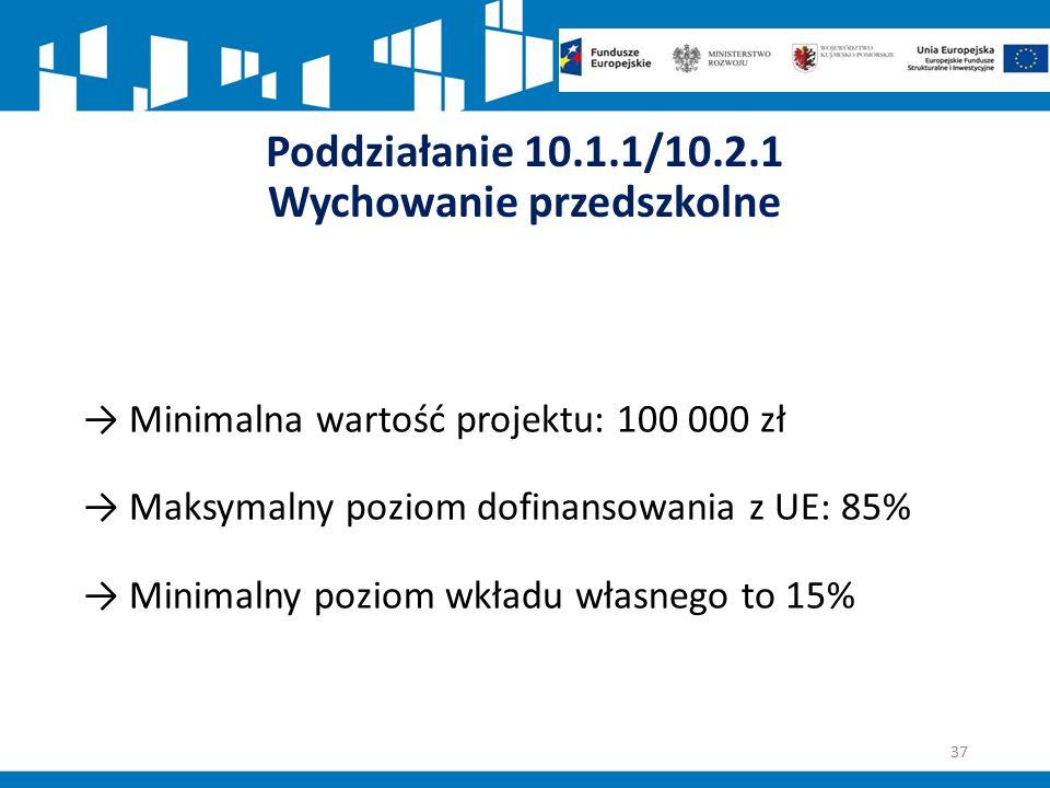 Poddziałanie 10.1.1/10.2.1 Wychowanie przedszkolne → Minimalna wartość projektu: 100 000 zł → Maksymalny poziom dofinansowania z UE: 85% → Minimalny poziom wkładu własnego to 15% 37