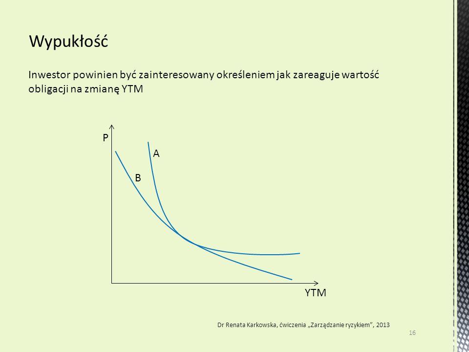 """Inwestor powinien być zainteresowany określeniem jak zareaguje wartość obligacji na zmianę YTM 16 Dr Renata Karkowska, ćwiczenia """"Zarządzanie ryzykiem"""