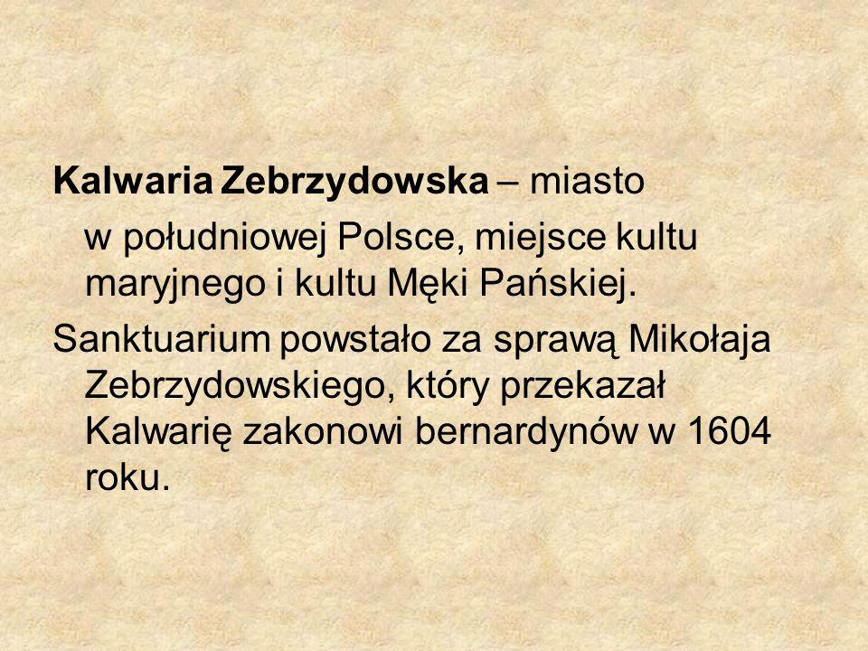 Kalwaria Zebrzydowska – miasto w południowej Polsce, miejsce kultu maryjnego i kultu Męki Pańskiej. Sanktuarium powstało za sprawą Mikołaja Zebrzydows