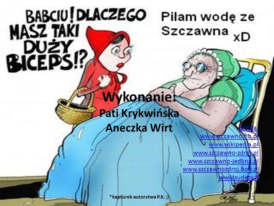 Źródła: www.szczawno.hb.pl www.wikipedia.pl www.szczawno-zdroj.pl www.szczawno-jedlina.pl www.szczawnozdroj.boo.pl www.sudety.it Wykonanie: Pati Krykwińska Aneczka Wirt *kapturek autorstwa P.K.