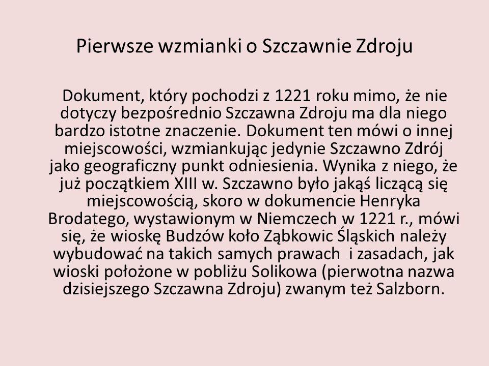 Pierwsze wzmianki o Szczawnie Zdroju Dokument, który pochodzi z 1221 roku mimo, że nie dotyczy bezpośrednio Szczawna Zdroju ma dla niego bardzo istotn