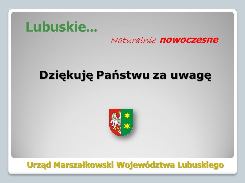 Dziękuję Państwu za uwagę Urząd Marszałkowski Województwa Lubuskiego Lubuskie … Naturalnie nowoczesne Naturalnie nowoczesne