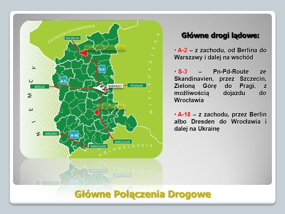 Główne Połączenia Drogowe Główne drogi lądowe: A-2 – z zachodu, od Berlina do Warszawy i dalej na wschód A-2 – z zachodu, od Berlina do Warszawy i dalej na wschód S-3 – Pn-Pd-Route ze Skandinavien, przez Szczecin, Zieloną Górę do Pragi, z możliwością dojazdu do Wrocławia S-3 – Pn-Pd-Route ze Skandinavien, przez Szczecin, Zieloną Górę do Pragi, z możliwością dojazdu do Wrocławia A-18 – z zachodu, przez Berlin albo Dresden do Wrocławia i dalej na Ukrainę A-18 – z zachodu, przez Berlin albo Dresden do Wrocławia i dalej na Ukrainę