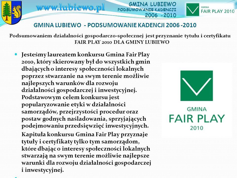 GMINA LUBIEWO - PODSUMOWANIE KADENCJI 2006 -2010 Jesteśmy laureatem konkursu Gmina Fair Play 2010, który skierowany był do wszystkich gmin dbających o interesy społeczności lokalnych poprzez stwarzanie na swym terenie możliwie najlepszych warunków dla rozwoju działalności gospodarczej i inwestycyjnej.