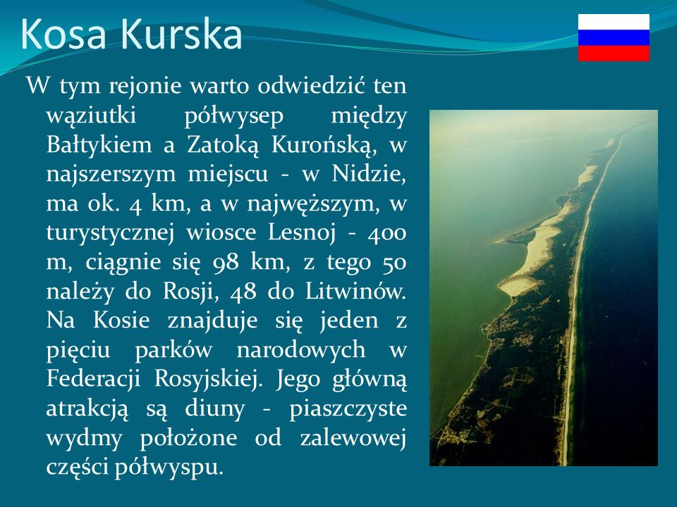 Kosa Kurska W tym rejonie warto odwiedzić ten wąziutki półwysep między Bałtykiem a Zatoką Kurońską, w najszerszym miejscu - w Nidzie, ma ok.