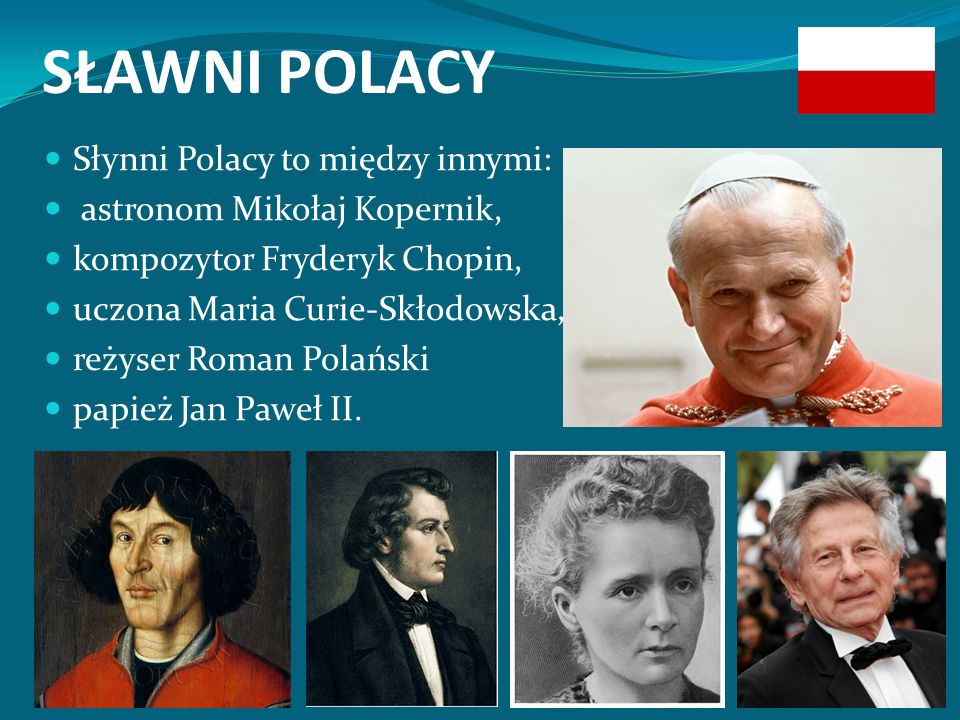 SŁAWNI POLACY Słynni Polacy to między innymi: astronom Mikołaj Kopernik, kompozytor Fryderyk Chopin, uczona Maria Curie-Skłodowska, reżyser Roman Polański papież Jan Paweł II.