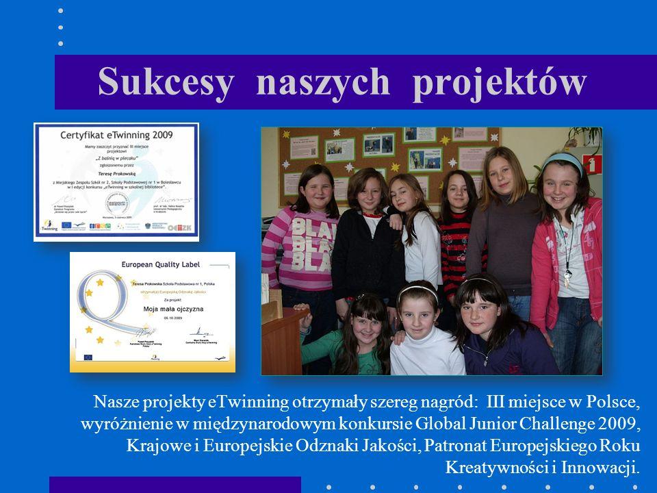 Sukcesy naszych projektów Nasze projekty eTwinning otrzymały szereg nagród: III miejsce w Polsce, wyróżnienie w międzynarodowym konkursie Global Junior Challenge 2009, Krajowe i Europejskie Odznaki Jakości, Patronat Europejskiego Roku Kreatywności i Innowacji.