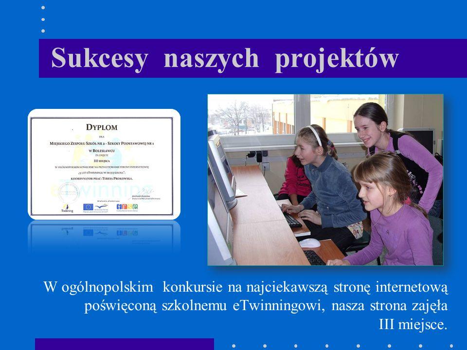Sukcesy naszych projektów W ogólnopolskim konkursie na najciekawszą stronę internetową poświęconą szkolnemu eTwinningowi, nasza strona zajęła III miejsce.