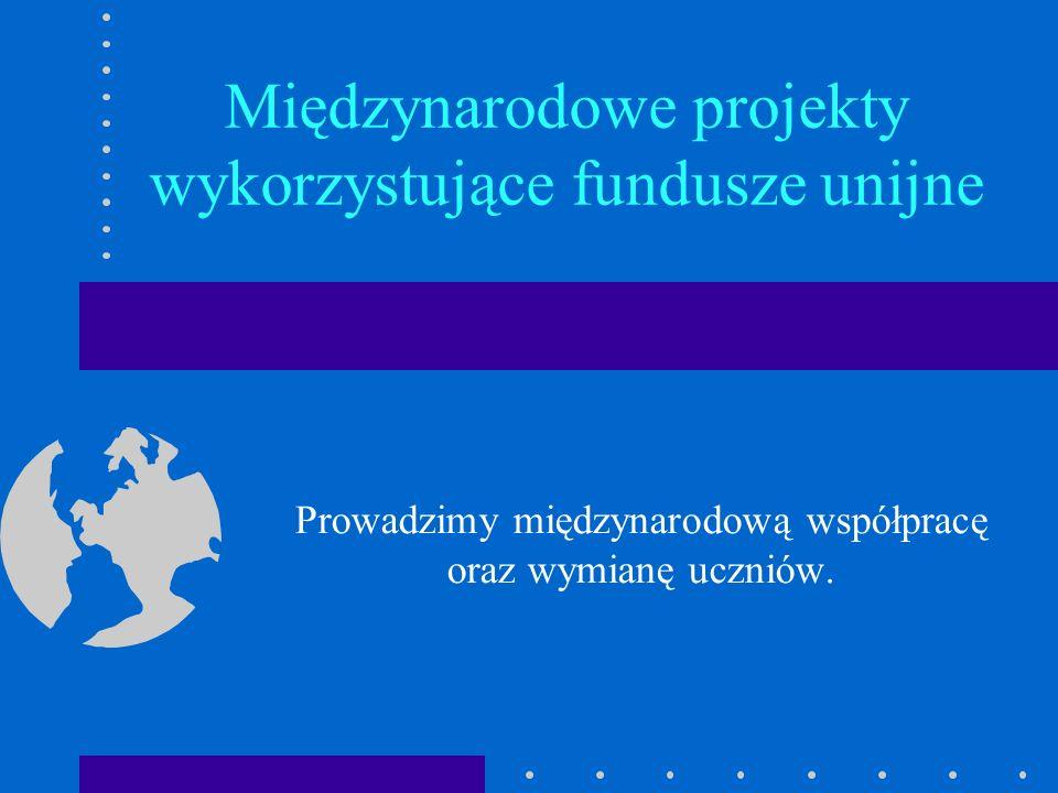 Międzynarodowe projekty wykorzystujące fundusze unijne Prowadzimy międzynarodową współpracę oraz wymianę uczniów.