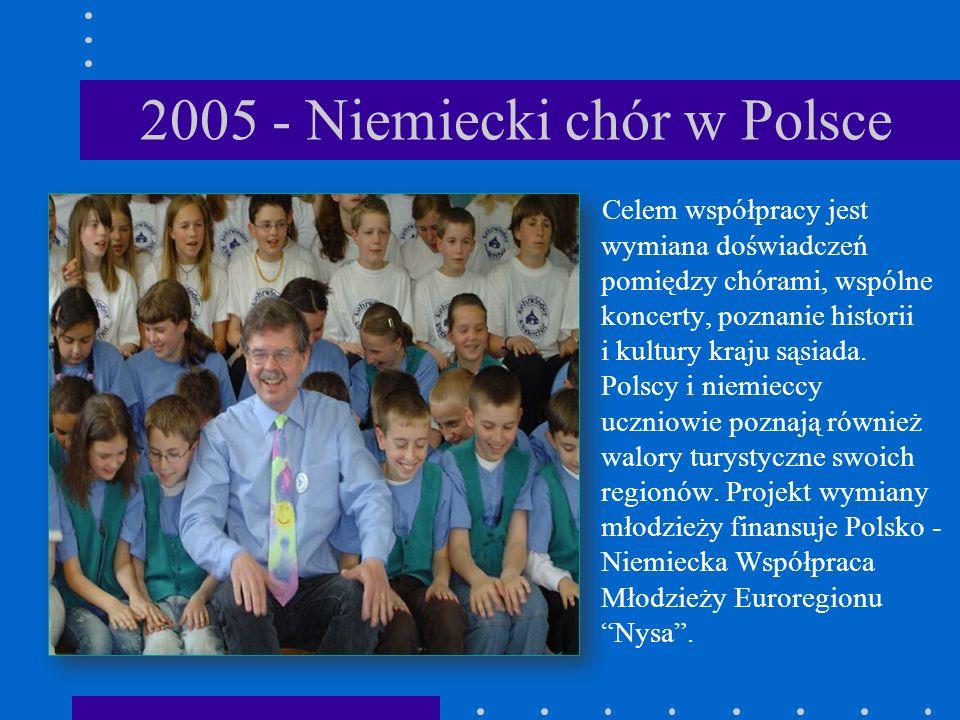 2005 - Niemiecki chór w Polsce Celem współpracy jest wymiana doświadczeń pomiędzy chórami, wspólne koncerty, poznanie historii i kultury kraju sąsiada.
