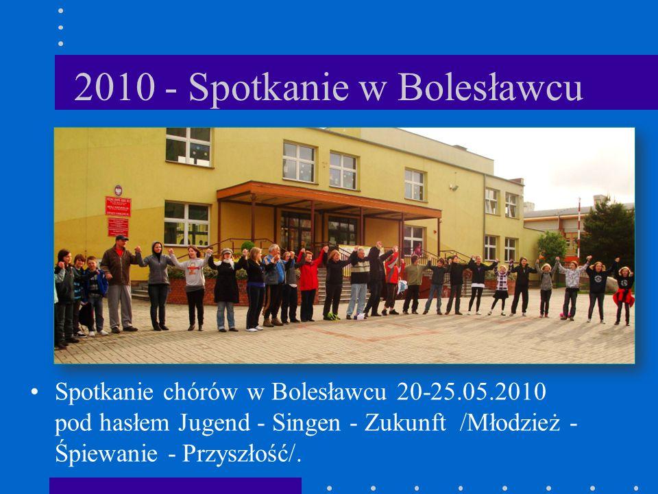 2010 - Spotkanie w Bolesławcu Spotkanie chórów w Bolesławcu 20-25.05.2010 pod hasłem Jugend - Singen - Zukunft /Młodzież - Śpiewanie - Przyszłość/.