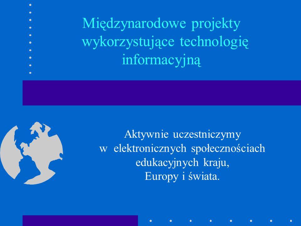 Międzynarodowe projekty wykorzystujące technologię informacyjną Aktywnie uczestniczymy w elektronicznych społecznościach edukacyjnych kraju, Europy i świata.