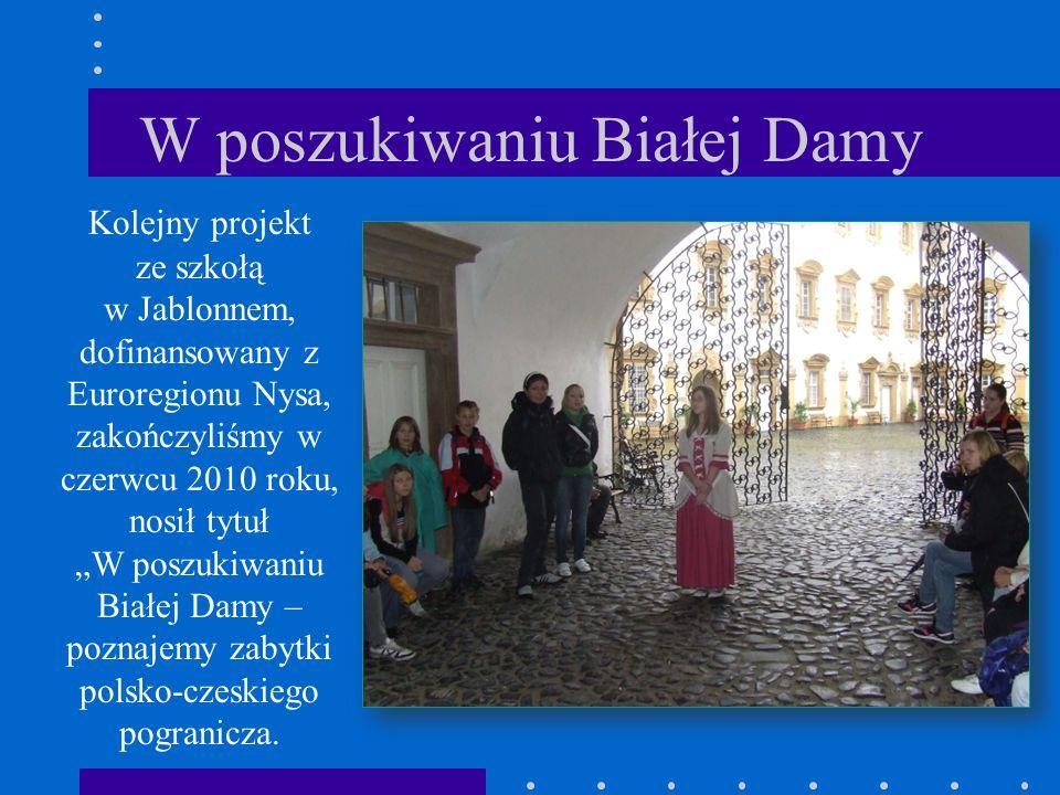 """W poszukiwaniu Białej Damy Kolejny projekt ze szkołą w Jablonnem, dofinansowany z Euroregionu Nysa, zakończyliśmy w czerwcu 2010 roku, nosił tytuł """"W poszukiwaniu Białej Damy – poznajemy zabytki polsko-czeskiego pogranicza."""