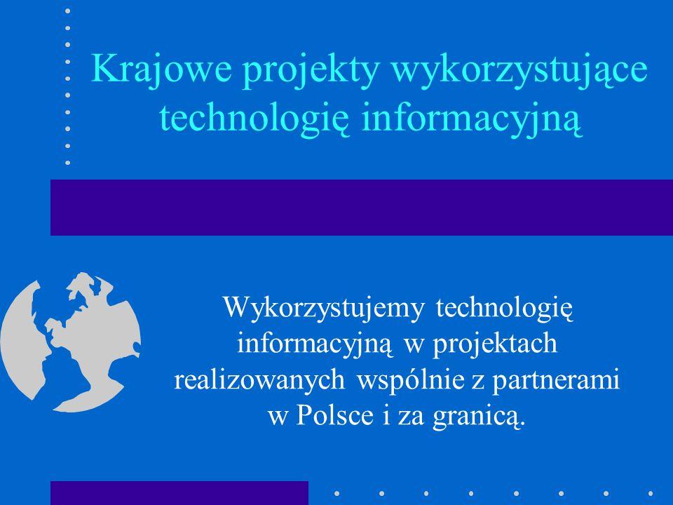 Krajowe projekty wykorzystujące technologię informacyjną Wykorzystujemy technologię informacyjną w projektach realizowanych wspólnie z partnerami w Po