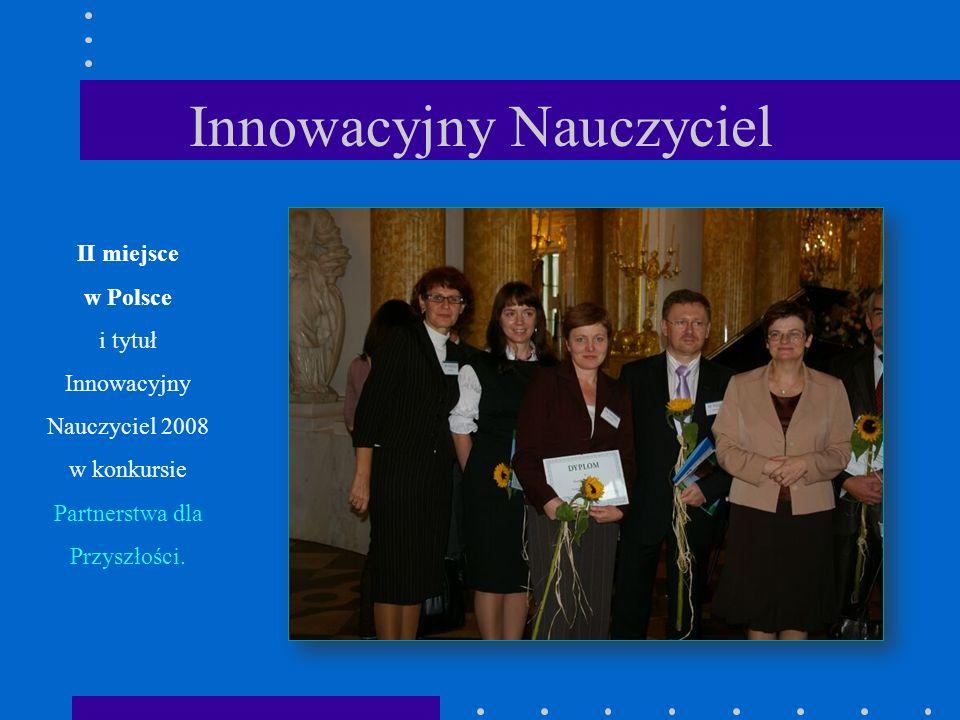Innowacyjny Nauczyciel II miejsce w Polsce i tytuł Innowacyjny Nauczyciel 2008 w konkursie Partnerstwa dla Przyszłości.