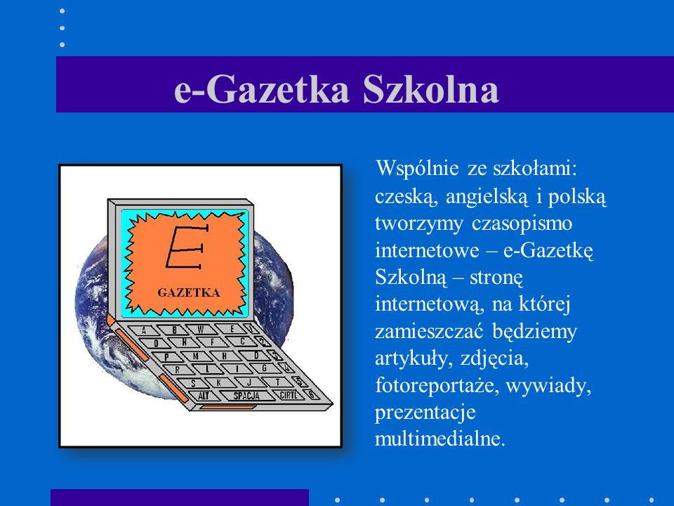 e-Gazetka Szkolna Wspólnie ze szkołami: czeską, angielską i polską tworzymy czasopismo internetowe – e-Gazetkę Szkolną – stronę internetową, na której zamieszczać będziemy artykuły, zdjęcia, fotoreportaże, wywiady, prezentacje multimedialne.