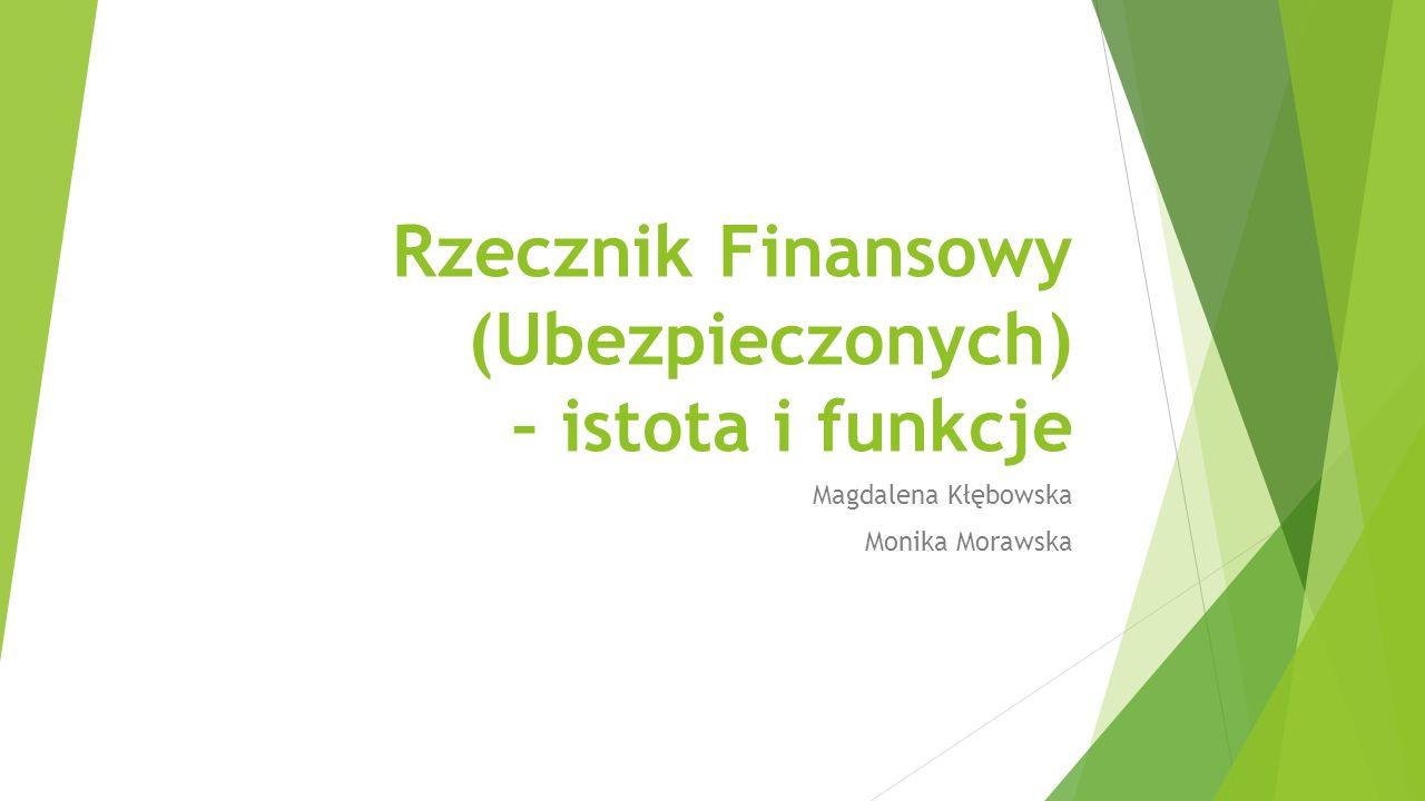 Rzecznik Finansowy (Ubezpieczonych) – istota i funkcje Magdalena Kłębowska Monika Morawska