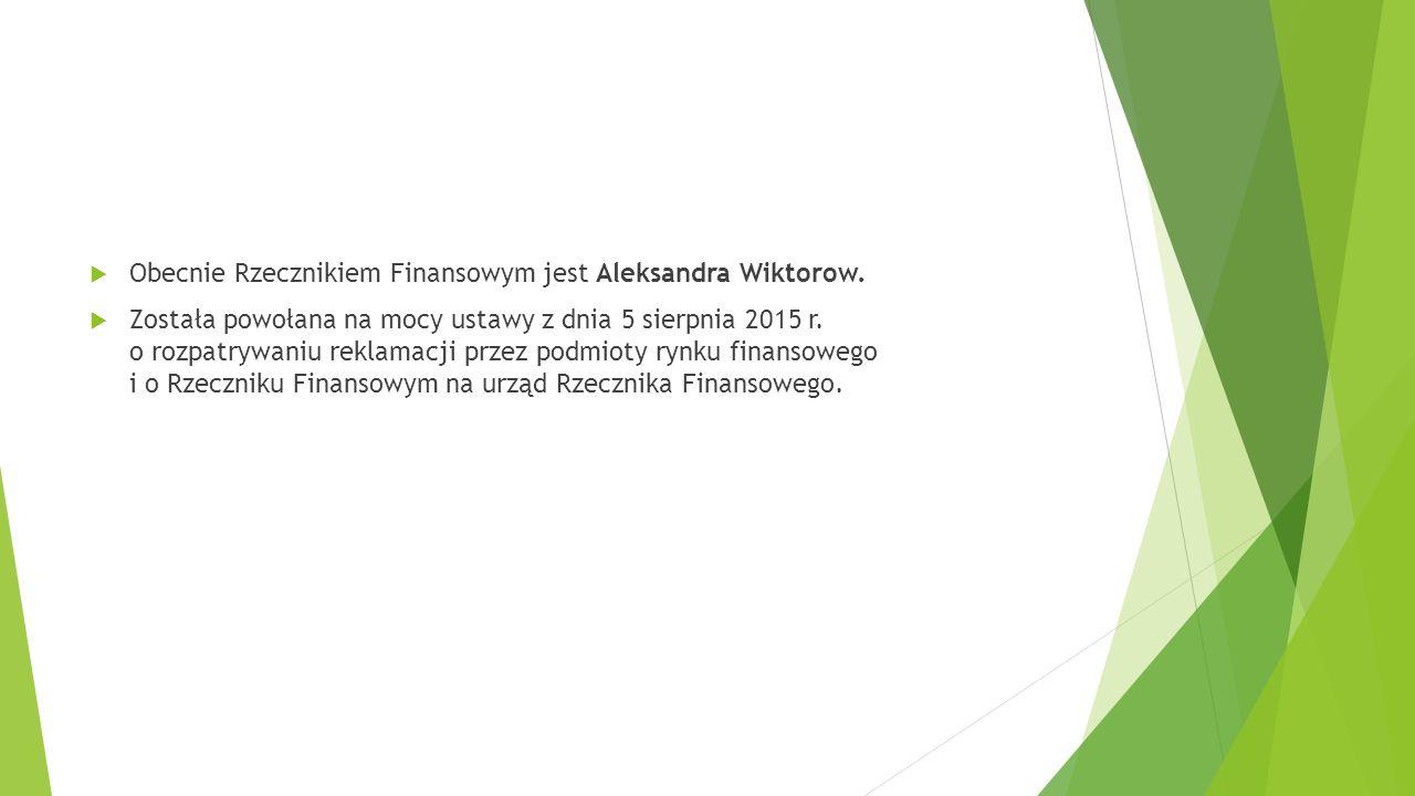  Obecnie Rzecznikiem Finansowym jest Aleksandra Wiktorow.  Została powołana na mocy ustawy z dnia 5 sierpnia 2015 r. o rozpatrywaniu reklamacji prze