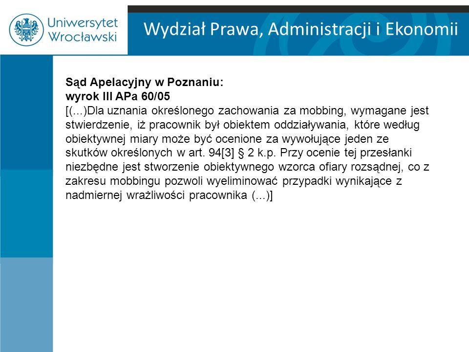 Wydział Prawa, Administracji i Ekonomii Sąd Apelacyjny w Poznaniu: wyrok III APa 60/05 [(...)Dla uznania określonego zachowania za mobbing, wymagane jest stwierdzenie, iż pracownik był obiektem oddziaływania, które według obiektywnej miary może być ocenione za wywołujące jeden ze skutków określonych w art.