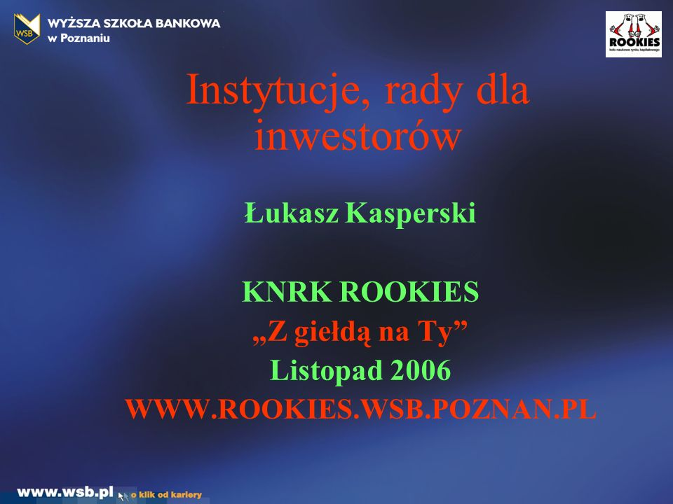 """Instytucje, rady dla inwestorów Łukasz Kasperski KNRK ROOKIES """"Z giełdą na Ty Listopad 2006 WWW.ROOKIES.WSB.POZNAN.PL"""