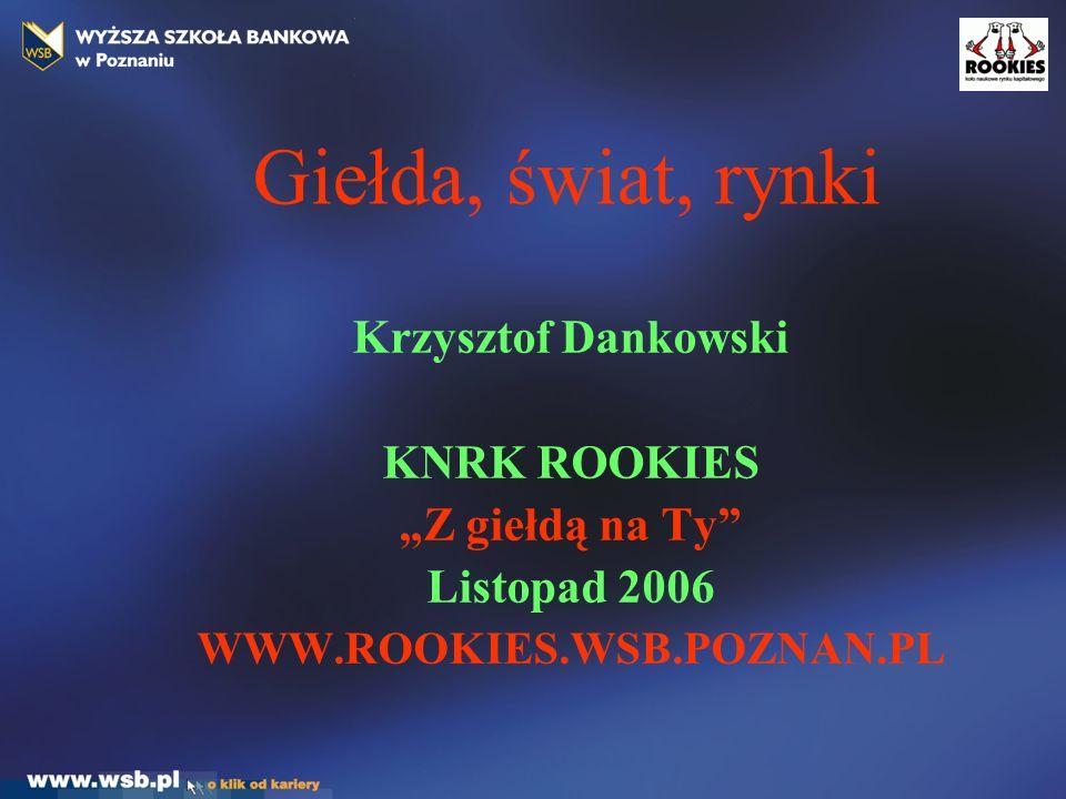 """Giełda, świat, rynki Krzysztof Dankowski KNRK ROOKIES """"Z giełdą na Ty Listopad 2006 WWW.ROOKIES.WSB.POZNAN.PL"""