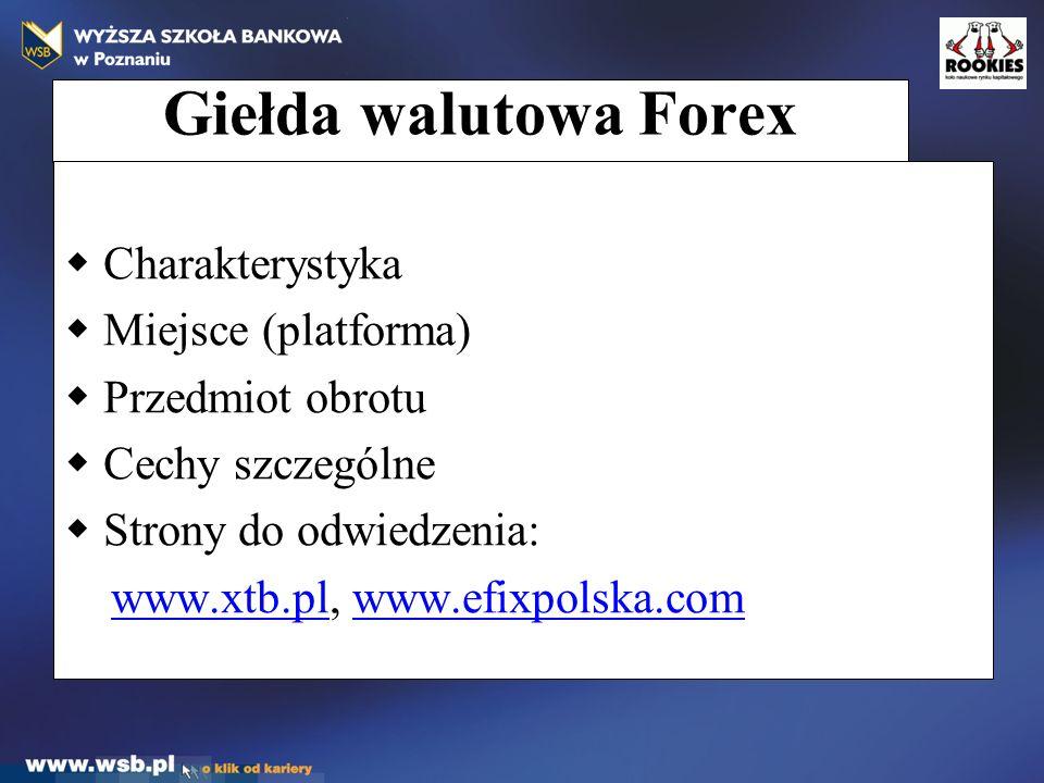 Giełda walutowa Forex  Charakterystyka  Miejsce (platforma)  Przedmiot obrotu  Cechy szczególne  Strony do odwiedzenia: www.xtb.pl, www.efixpolsk