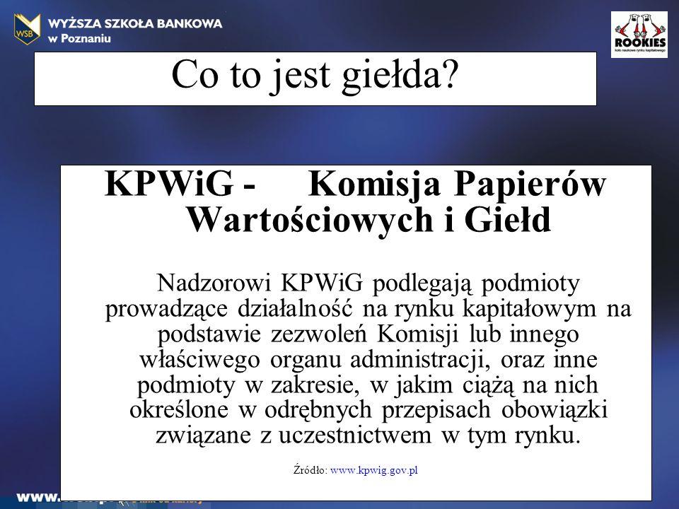 Co to jest giełda? KPWiG - Komisja Papierów Wartościowych i Giełd Nadzorowi KPWiG podlegają podmioty prowadzące działalność na rynku kapitałowym na po