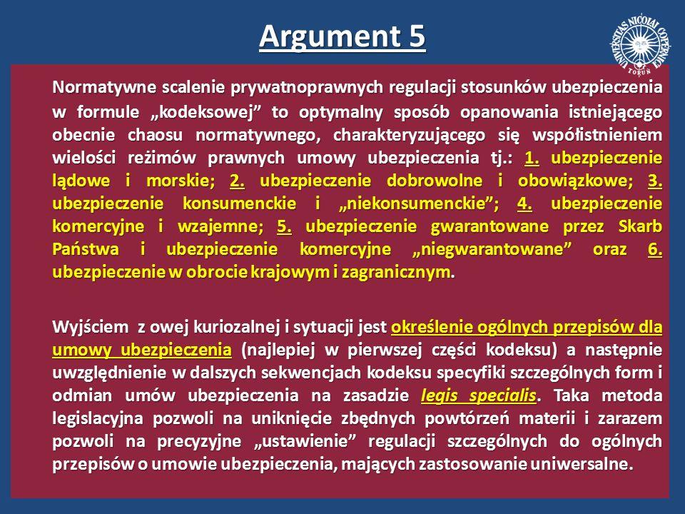 Argument 6 Opracowanie nowoczesnej kodyfikacji prawno- ubezpieczeniowej byłoby znakomitą okazją do usunięcia z obszaru problematyki ubezpieczeń gospodarczych pewnych archaizmów i oczyszczenie tej regulacji ze zbędnego tradycjonalizmu (widocznego np.