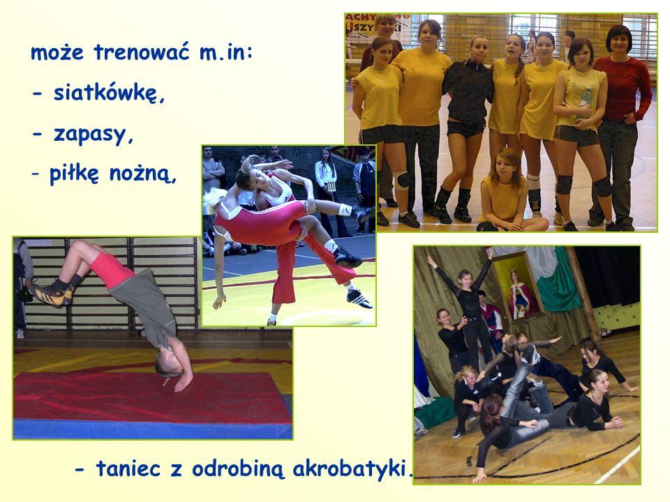 może trenować m.in: - siatkówkę, - zapasy, - piłkę nożną, - taniec z odrobiną akrobatyki.