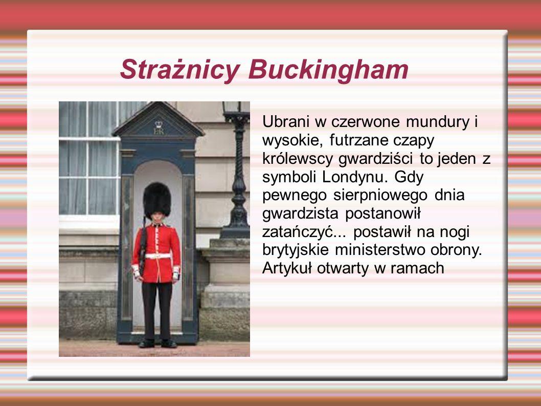 Strażnicy Buckingham Ubrani w czerwone mundury i wysokie, futrzane czapy królewscy gwardziści to jeden z symboli Londynu.