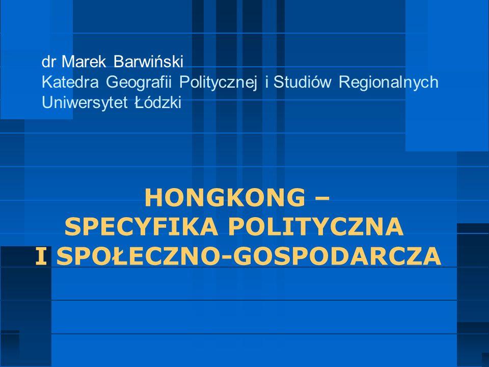 dr Marek Barwiński Katedra Geografii Politycznej i Studiów Regionalnych Uniwersytet Łódzki HONGKONG – SPECYFIKA POLITYCZNA I SPOŁECZNO-GOSPODARCZA