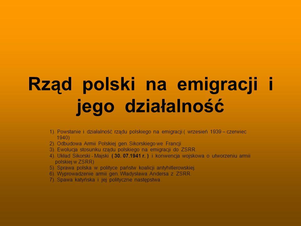 Rząd polski na emigracji i jego działalność 1). Powstanie i działalność rządu polskiego na emigracji ( wrzesień 1939 – czerwiec 1940) 2). Odbudowa Arm