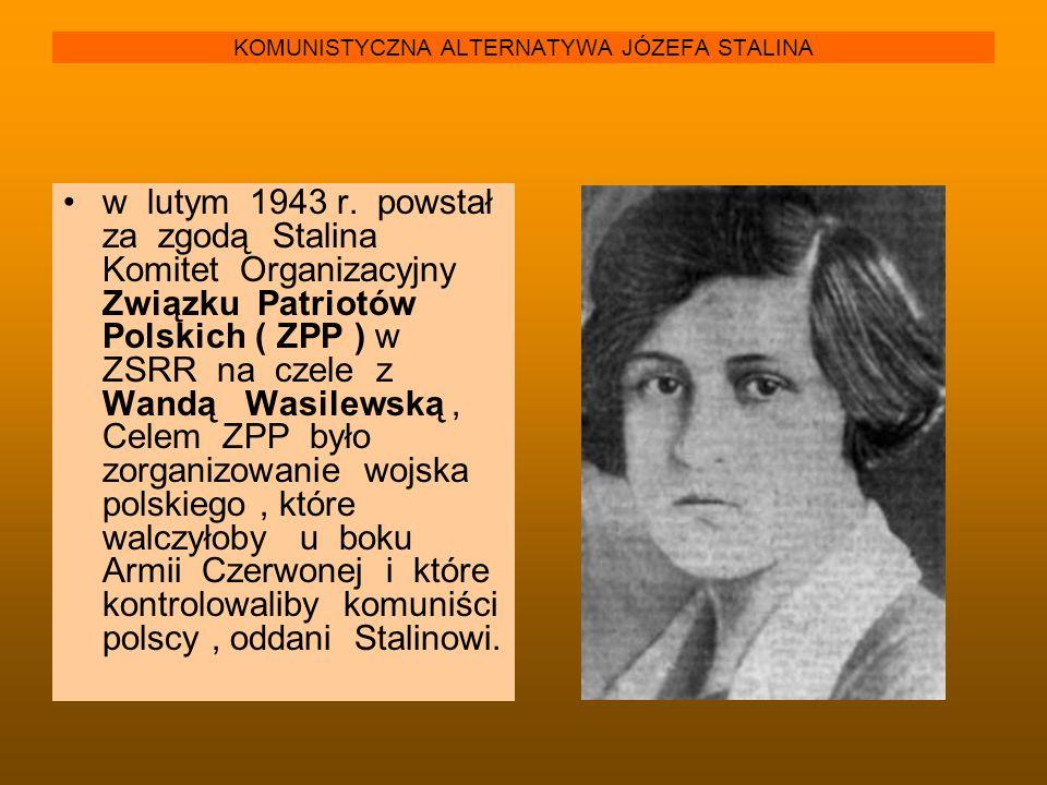 KOMUNISTYCZNA ALTERNATYWA JÓZEFA STALINA w lutym 1943 r. powstał za zgodą Stalina Komitet Organizacyjny Związku Patriotów Polskich ( ZPP ) w ZSRR na c