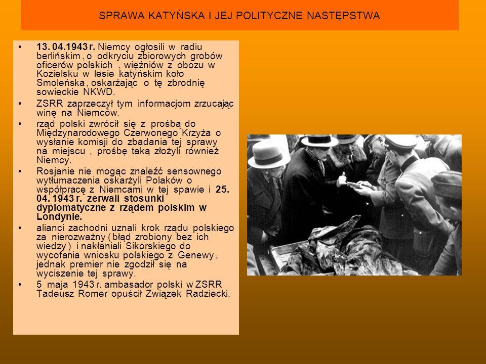 SPRAWA KATYŃSKA I JEJ POLITYCZNE NASTĘPSTWA 13. 04.1943 r. Niemcy ogłosili w radiu berlińskim, o odkryciu zbiorowych grobów oficerów polskich, więźnió