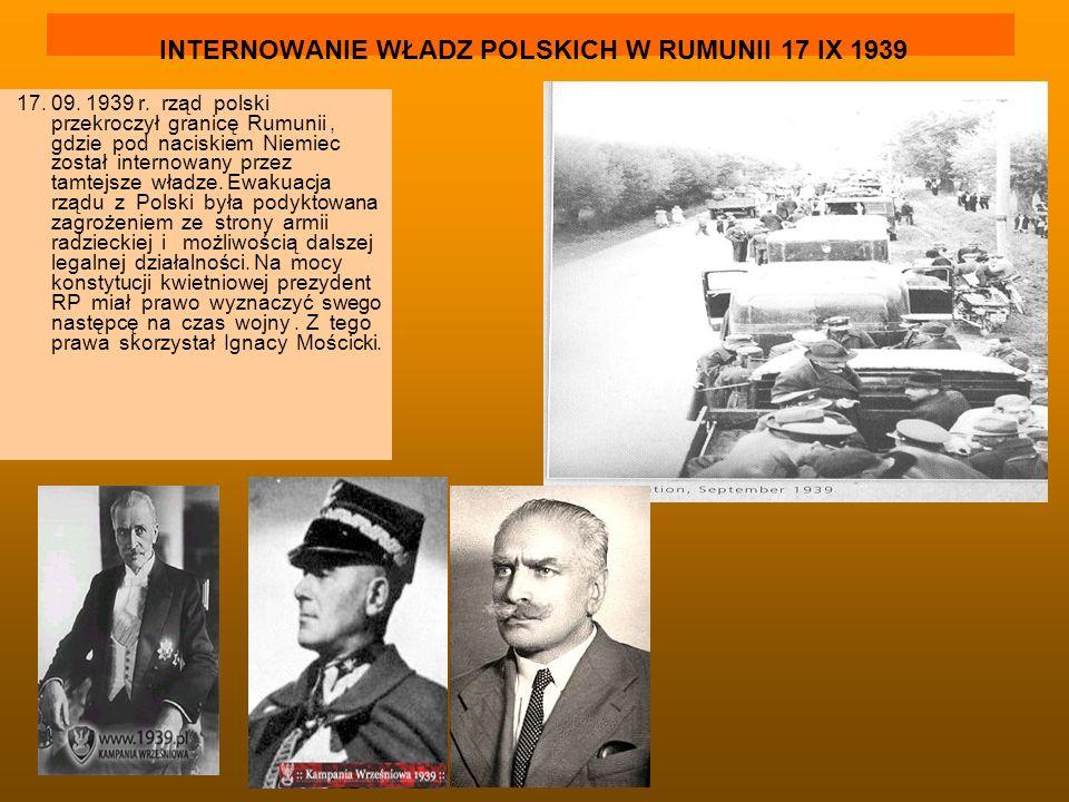 INTERNOWANIE WŁADZ POLSKICH W RUMUNII 17 IX 1939 17. 09. 1939 r. rząd polski przekroczył granicę Rumunii, gdzie pod naciskiem Niemiec został internowa