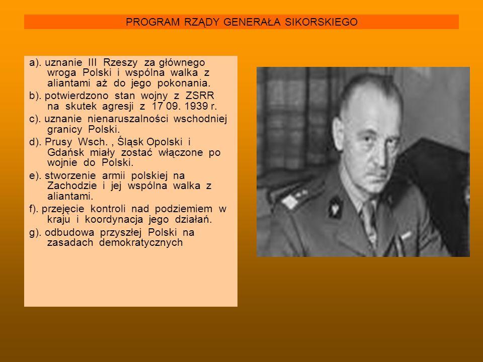 PROGRAM RZĄDY GENERAŁA SIKORSKIEGO a). uznanie III Rzeszy za głównego wroga Polski i wspólna walka z aliantami aż do jego pokonania. b). potwierdzono