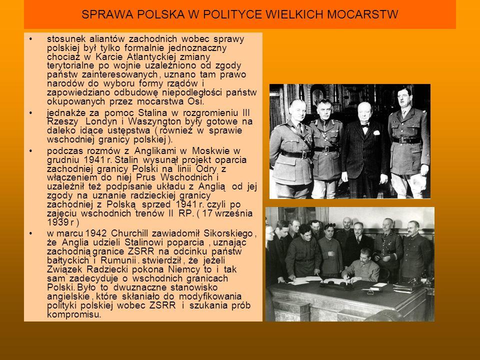 SPRAWA POLSKA W POLITYCE WIELKICH MOCARSTW stosunek aliantów zachodnich wobec sprawy polskiej był tylko formalnie jednoznaczny chociaż w Karcie Atlant