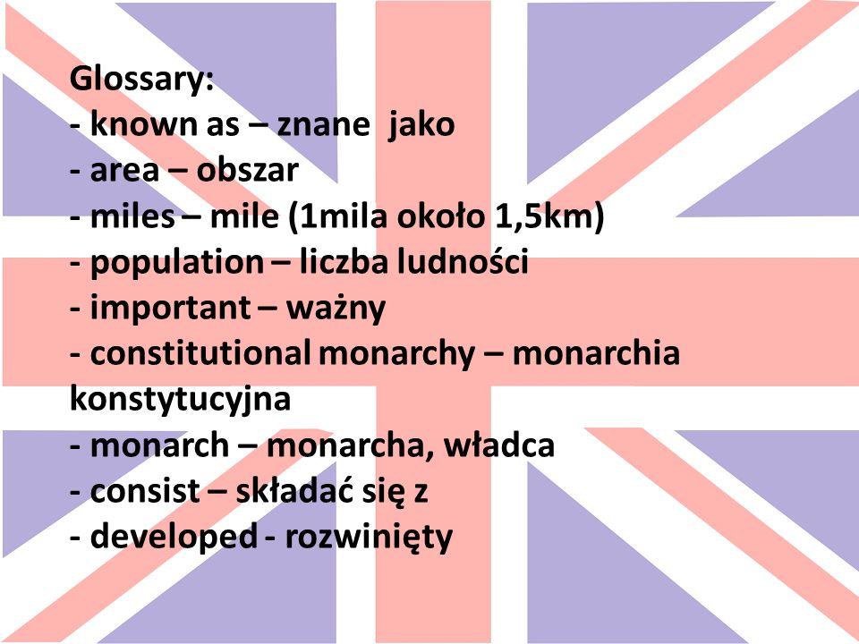 Glossary: - known as – znane jako - area – obszar - miles – mile (1mila około 1,5km) - population – liczba ludności - important – ważny - constitutional monarchy – monarchia konstytucyjna - monarch – monarcha, władca - consist – składać się z - developed - rozwinięty