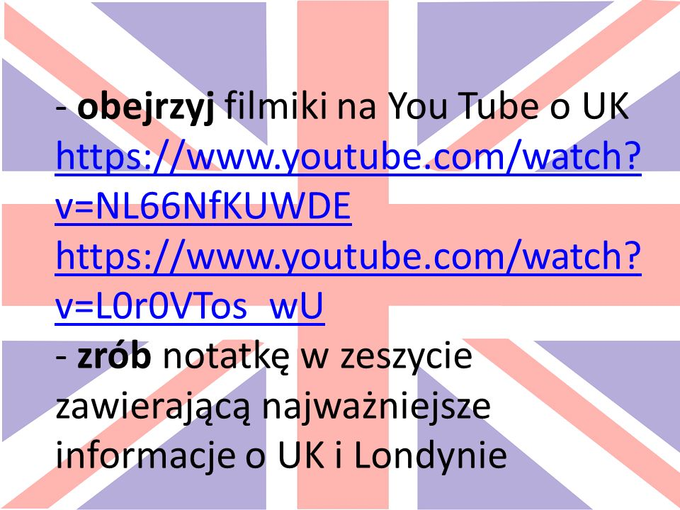 - obejrzyj filmiki na You Tube o UK https://www.youtube.com/watch.
