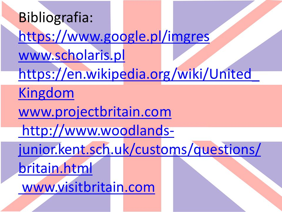 Bibliografia: https://www.google.pl/imgres www.scholaris.pl https://en.wikipedia.org/wiki/United_ Kingdom www.projectbritain.com http://www.woodlands- junior.kent.sch.uk/customs/questions/ britain.html www.visitbritain.com https://www.google.pl/imgres www.scholaris.pl https://en.wikipedia.org/wiki/United_ Kingdom www.projectbritain.com http://www.woodlands- junior.kent.sch.uk/customs/questions/ britain.html www.visitbritain.com