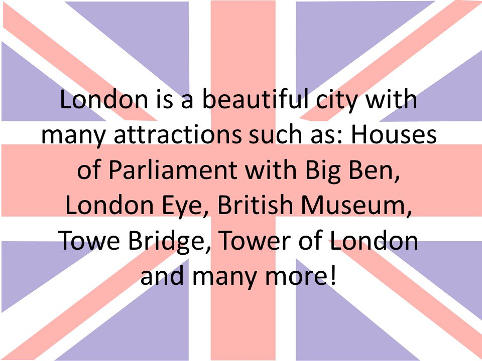 London is a beautiful city with many attractions such as: Houses of Parliament with Big Ben, London Eye, British Museum, Towe Bridge, Tower of London and many more!