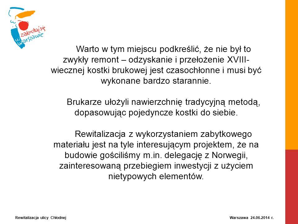 Rewitalizacja ulicy Chłodnej Warszawa 24.06.2014 r. Warto w tym miejscu podkreślić, że nie był to zwykły remont – odzyskanie i przełożenie XVIII- wiec