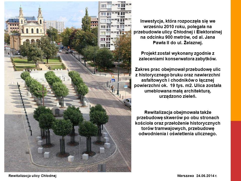 Rewitalizacja ulicy Chłodnej Warszawa 24.06.2014 r. Inwestycja, która rozpoczęła się we wrześniu 2010 roku, polegała na przebudowie ulicy Chłodnej i E