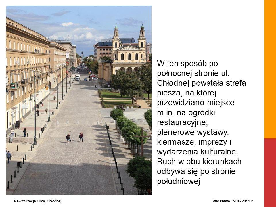 Rewitalizacja ulicy Chłodnej Warszawa 24.06.2014 r. W ten sposób po północnej stronie ul. Chłodnej powstała strefa piesza, na której przewidziano miej